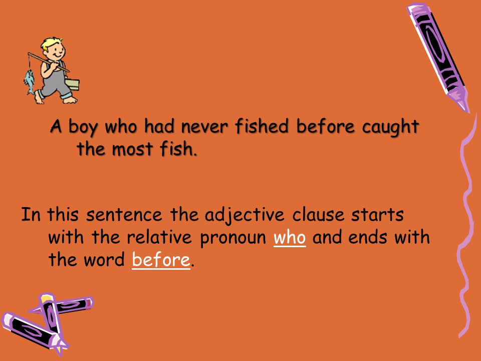 In this sentence the adjective clause starts with the relative pronoun who and ends with the word before. A boy who had never fished before caught the
