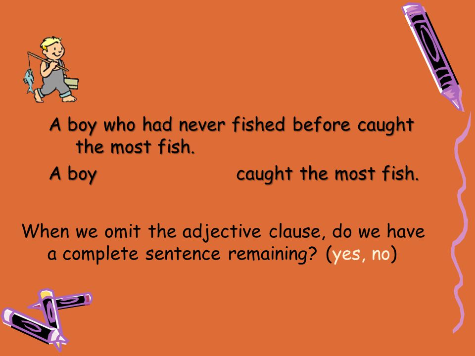 When we omit the adjective clause, do we have a complete sentence remaining? (yes, no) A boy who had never fished before caught the most fish. A boy c