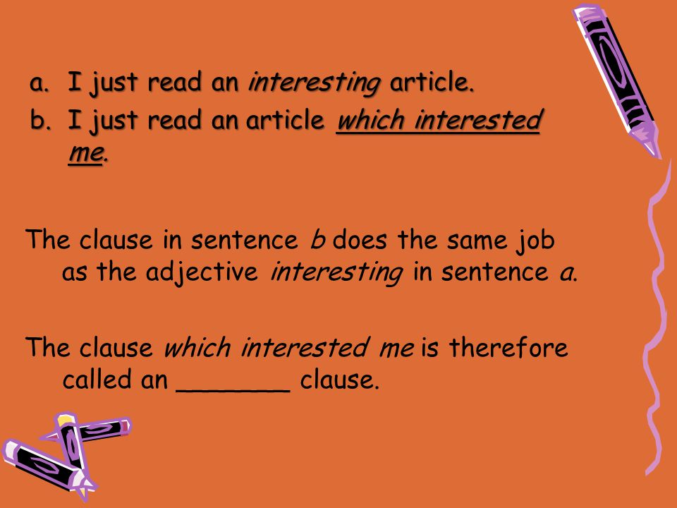 a.I just read an interesting article. b.I just read an article which interested me. The clause in sentence b does the same job as the adjective intere