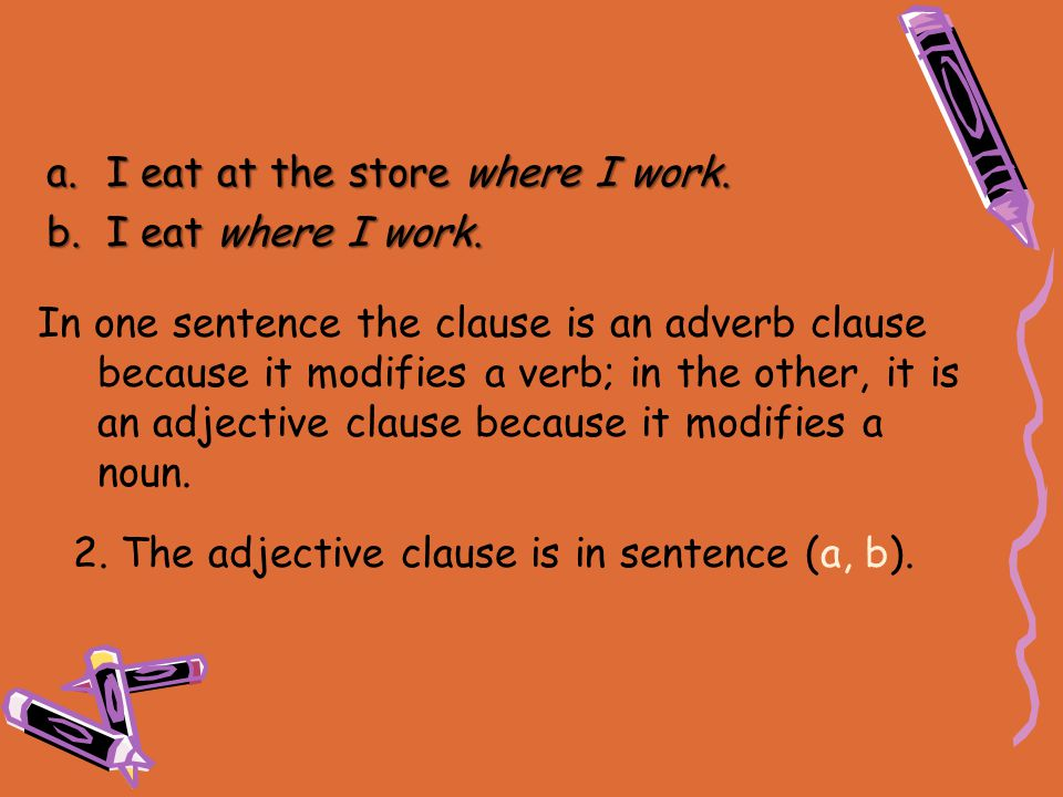 2. The adjective clause is in sentence (a, b). In one sentence the clause is an adverb clause because it modifies a verb; in the other, it is an adjec