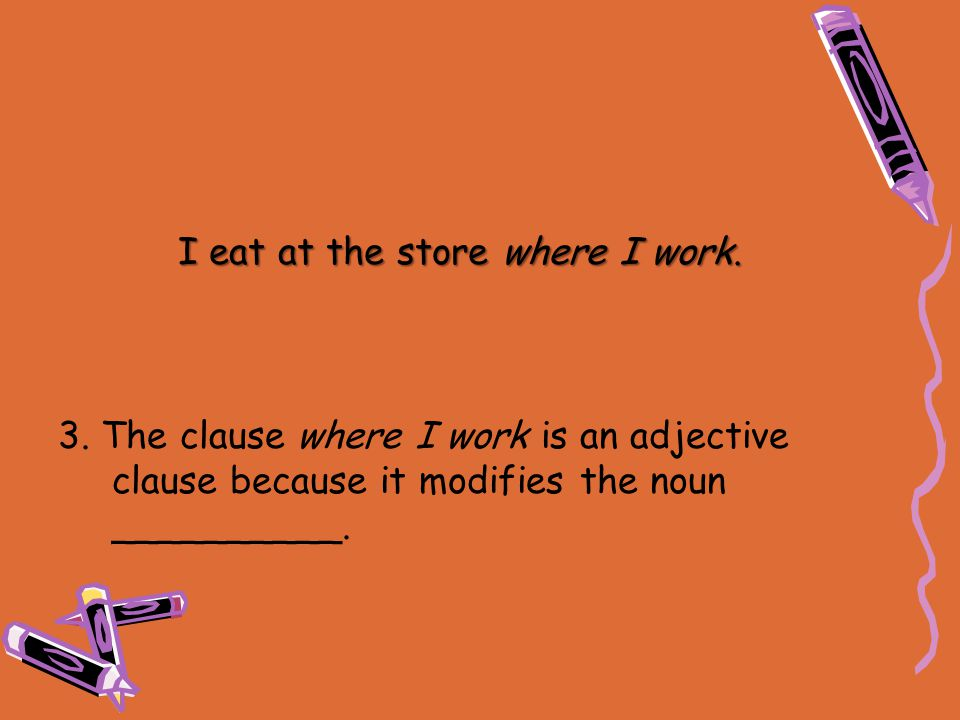3. The clause where I work is an adjective clause because it modifies the noun __________. I eat at the store where I work.