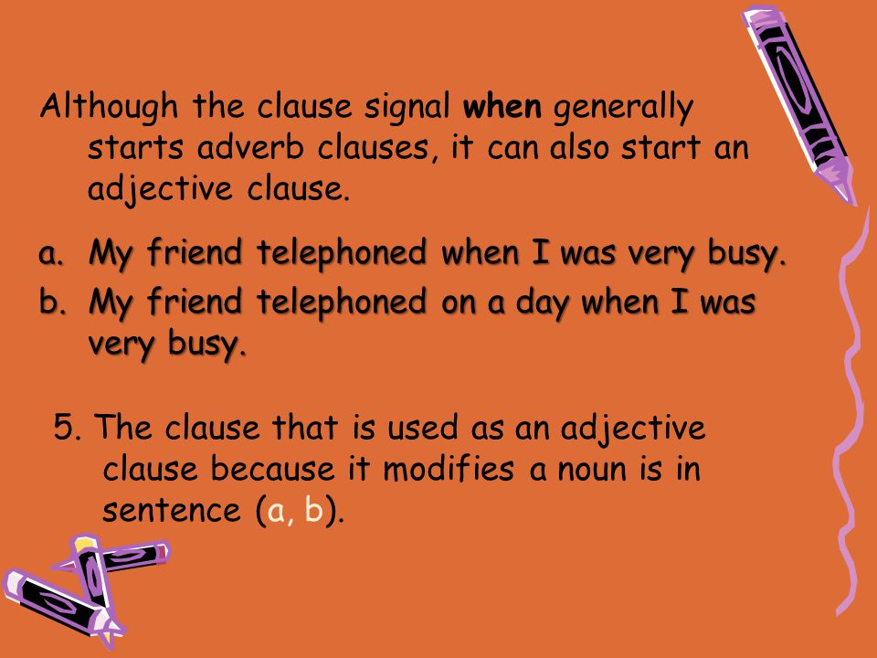 5. The clause that is used as an adjective clause because it modifies a noun is in sentence (a, b). a.My friend telephoned when I was very busy. b.My