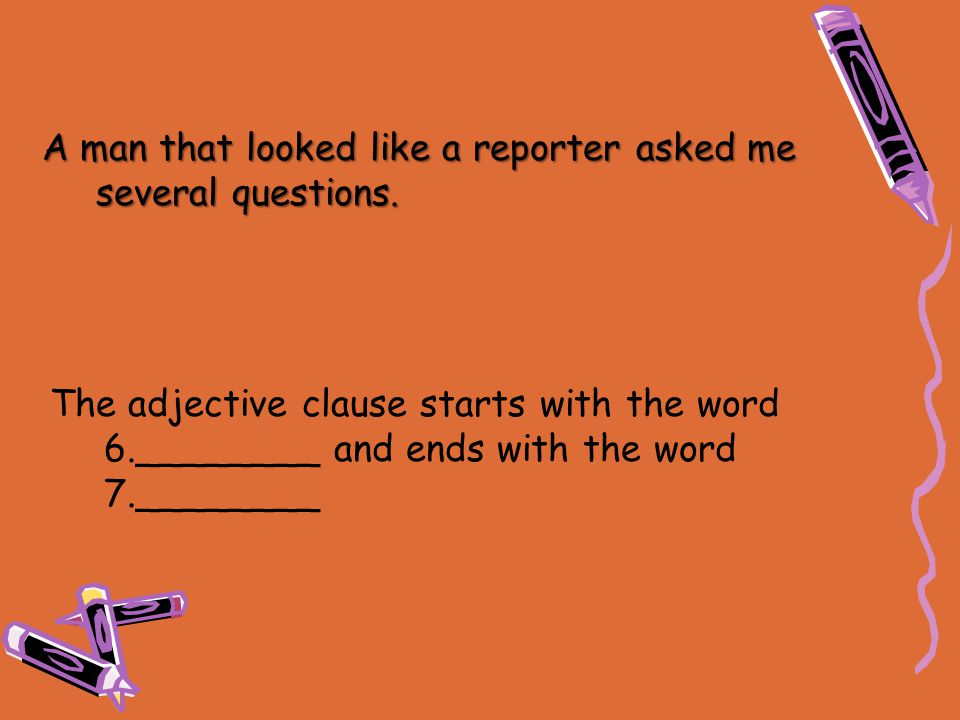 The adjective clause starts with the word 6.________ and ends with the word 7.________ A man that looked like a reporter asked me several questions.