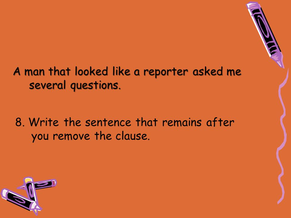 8. Write the sentence that remains after you remove the clause. A man that looked like a reporter asked me several questions.