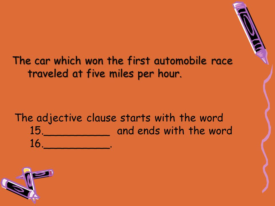 The adjective clause starts with the word 15.__________ and ends with the word 16.__________. The car which won the first automobile race traveled at