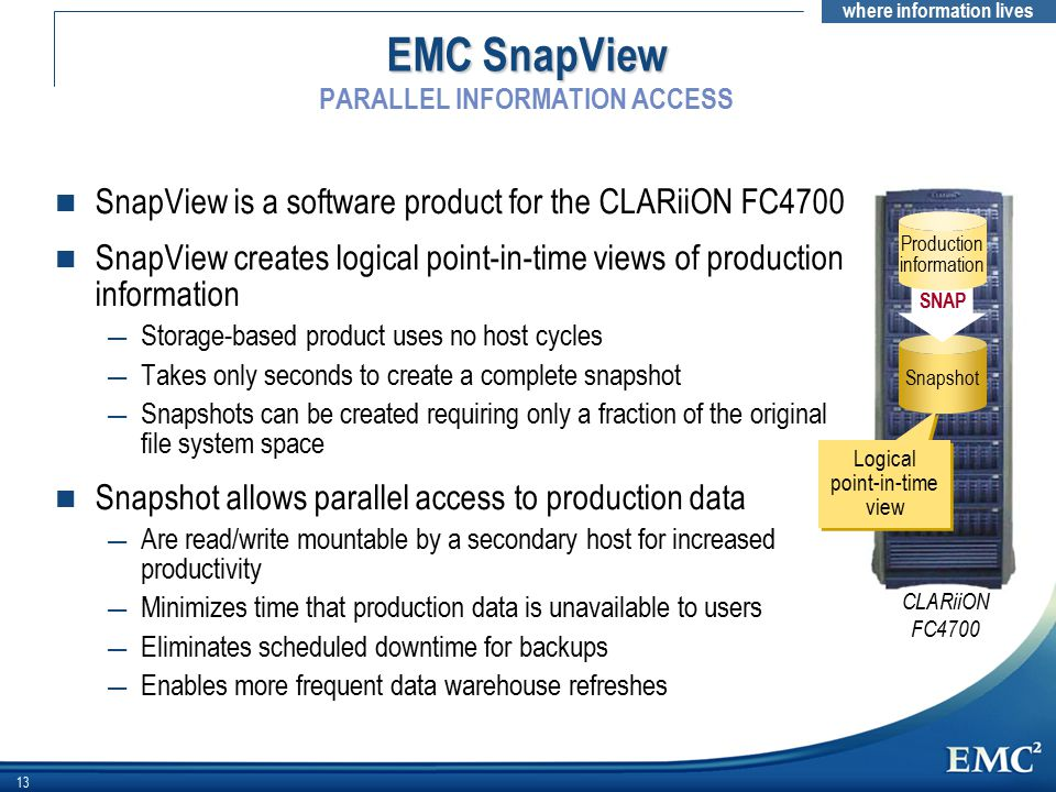 where information lives 13 EMC SnapView EMC SnapView PARALLEL INFORMATION ACCESS n SnapView is a software product for the CLARiiON FC4700 n SnapView creates logical point-in-time views of production information — Storage-based product uses no host cycles — Takes only seconds to create a complete snapshot — Snapshots can be created requiring only a fraction of the original file system space n Snapshot allows parallel access to production data — Are read/write mountable by a secondary host for increased productivity — Minimizes time that production data is unavailable to users — Eliminates scheduled downtime for backups — Enables more frequent data warehouse refreshes CLARiiON FC4700 Snapshot SNAP Production information Logical point-in-time view