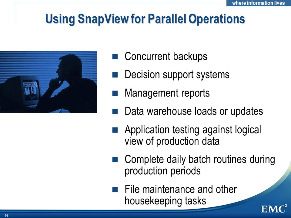 where information lives 14 n Concurrent backups n Decision support systems n Management reports n Data warehouse loads or updates n Application testing against logical view of production data n Complete daily batch routines during production periods n File maintenance and other housekeeping tasks Using SnapView for Parallel Operations