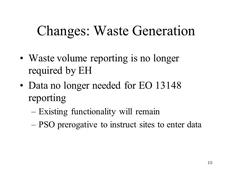 10 Changes: Waste Generation Waste volume reporting is no longer required by EH Data no longer needed for EO 13148 reporting –Existing functionality will remain –PSO prerogative to instruct sites to enter data