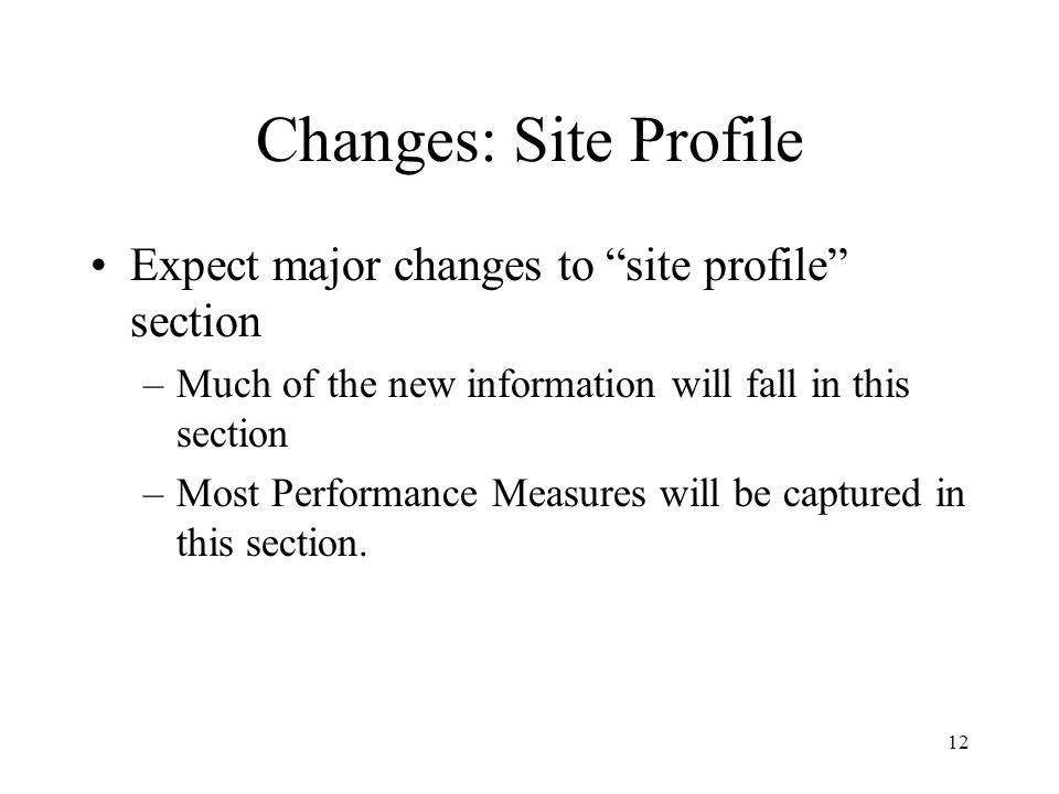 12 Changes: Site Profile Expect major changes to site profile section –Much of the new information will fall in this section –Most Performance Measures will be captured in this section.