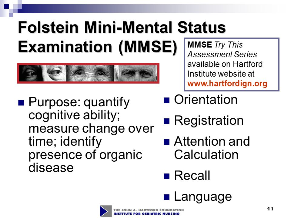 11 Folstein Mini-Mental Status Examination (MMSE) Orientation Registration Attention and Calculation Recall Language Purpose: quantify cognitive abili