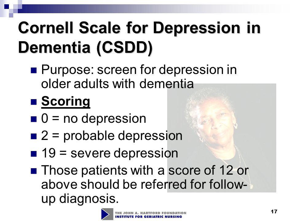 17 Cornell Scale for Depression in Dementia (CSDD) Purpose: screen for depression in older adults with dementia Scoring 0 = no depression 2 = probable
