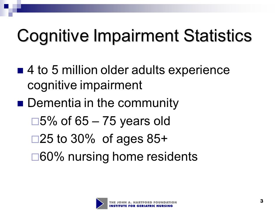 3 Cognitive Impairment Statistics 4 to 5 million older adults experience cognitive impairment Dementia in the community  5% of 65 – 75 years old  25