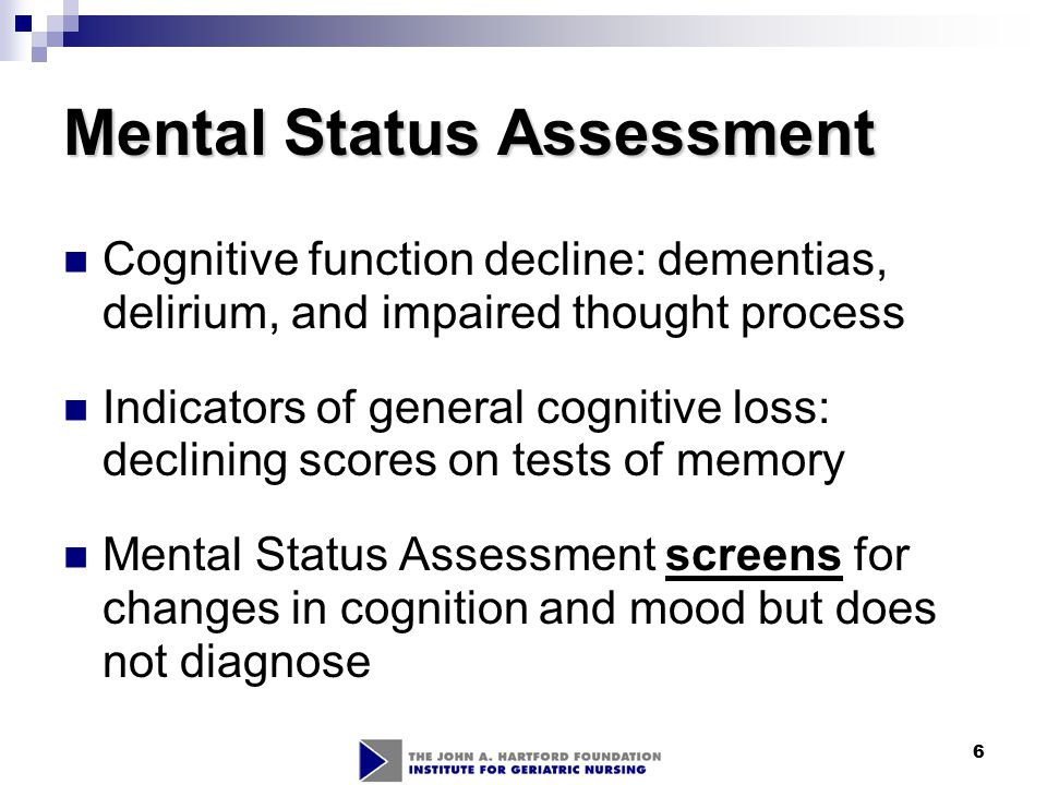 7 Cognitive assessment Identify the presence of and monitor the course of dementia, depression, or delirium Determines readiness to learn Evaluates effectiveness of treatment regimen