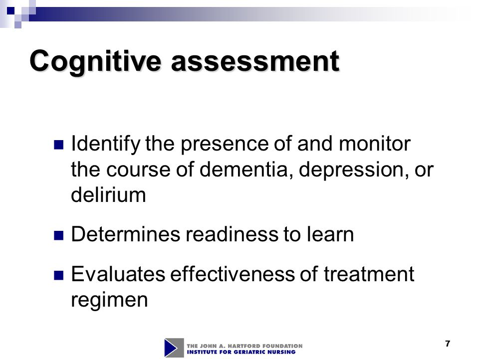 7 Cognitive assessment Identify the presence of and monitor the course of dementia, depression, or delirium Determines readiness to learn Evaluates ef