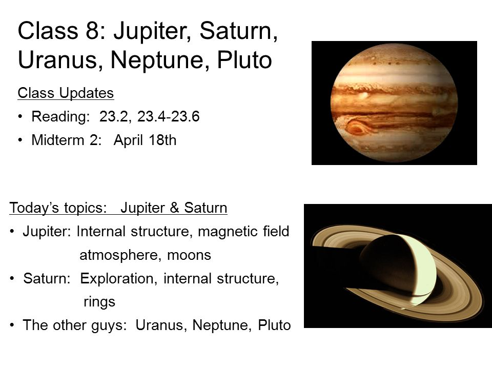 Today's topics: Jupiter & Saturn Jupiter: Internal structure, magnetic field atmosphere, moons Saturn: Exploration, internal structure, rings The othe
