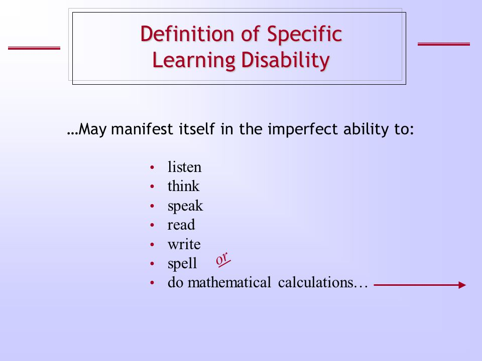 Definition of Specific Learning Disability listen think speak read write spell do mathematical calculations… …May manifest itself in the imperfect abi