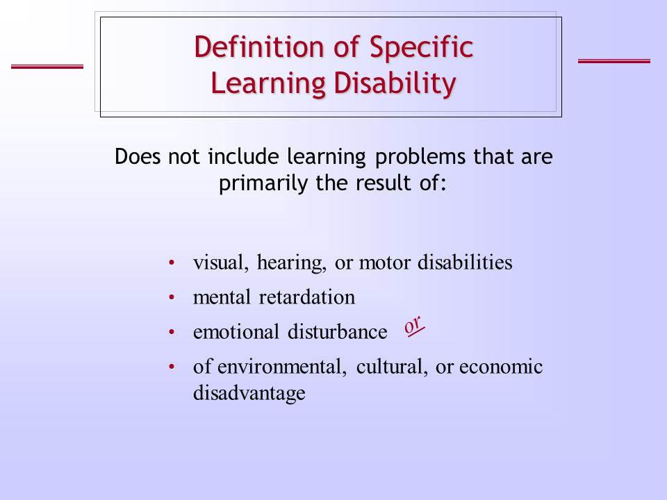 Definition of Specific Learning Disability visual, hearing, or motor disabilities mental retardation emotional disturbance of environmental, cultural,