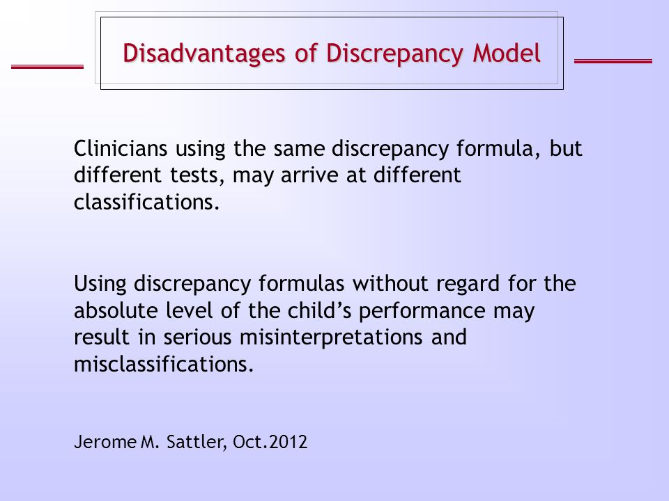 Disadvantages of Discrepancy Model Using discrepancy formulas without regard for the absolute level of the child's performance may result in serious m