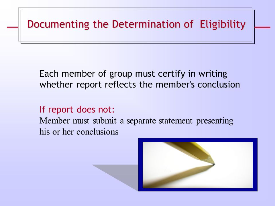 Each member of group must certify in writing whether report reflects the member's conclusion Documenting the Determination of Eligibility If report do