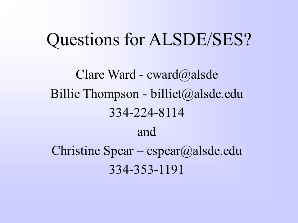 Questions for ALSDE/SES? Clare Ward - cward@alsde Billie Thompson - billiet@alsde.edu 334-224-8114 and Christine Spear – cspear@alsde.edu 334-353-1191