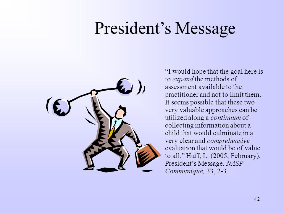 "42 President's Message ""I would hope that the goal here is to expand the methods of assessment available to the practitioner and not to limit them. It"