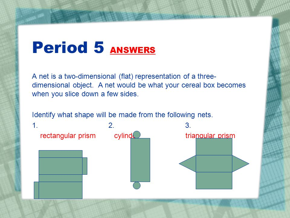Period 5 ANSWERS A net is a two-dimensional (flat) representation of a three- dimensional object. A net would be what your cereal box becomes when you