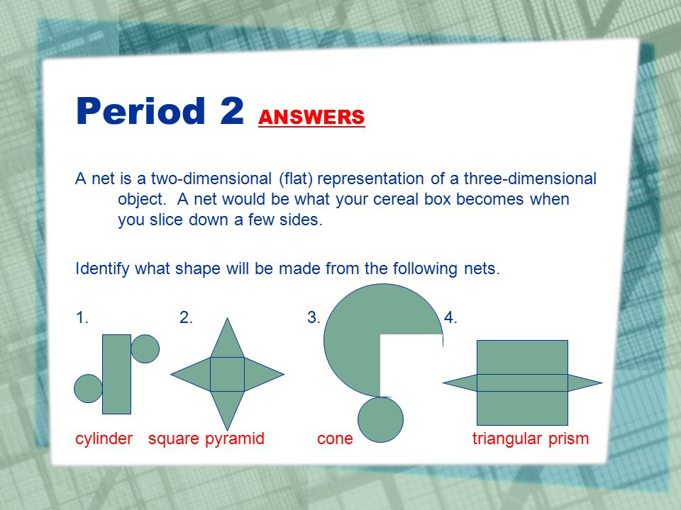 Period 2 ANSWERS A net is a two-dimensional (flat) representation of a three-dimensional object. A net would be what your cereal box becomes when you