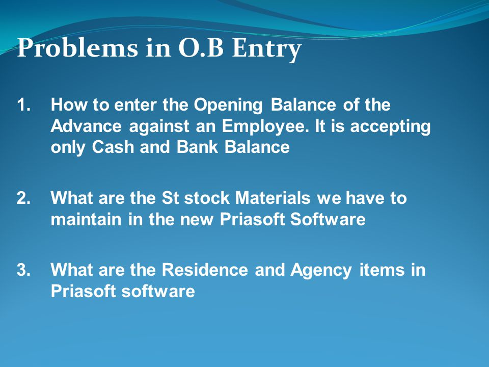 Problems in O.B Entry 1.How to enter the Opening Balance of the Advance against an Employee. It is accepting only Cash and Bank Balance 2.What are the