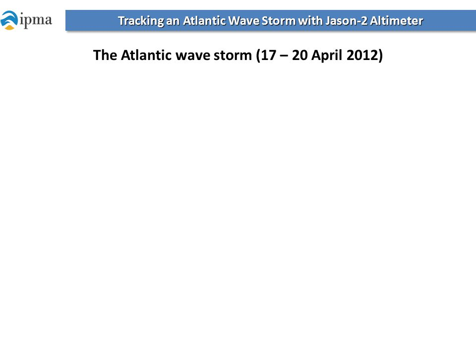 Tracking an Atlantic Wave Storm with Jason-2 Altimeter The Atlantic wave storm (17 – 20 April 2012)