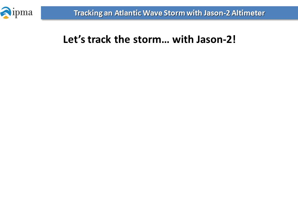 Let's track the storm… with Jason-2! Tracking an Atlantic Wave Storm with Jason-2 Altimeter