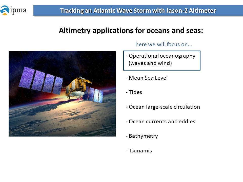 Tracking an Atlantic Wave Storm with Jason-2 Altimeter - Operational oceanography (waves and wind) - Mean Sea Level - Tides - Ocean large-scale circulation - Ocean currents and eddies - Bathymetry - Tsunamis Altimetry applications for oceans and seas: here we will focus on…