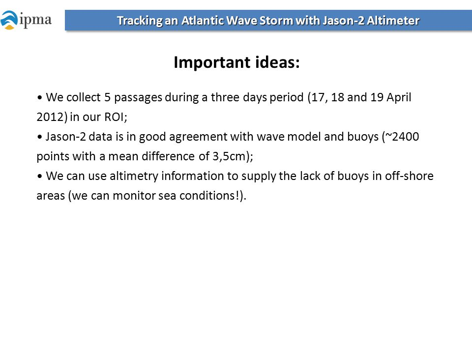 Tracking an Atlantic Wave Storm with Jason-2 Altimeter Important ideas: We collect 5 passages during a three days period (17, 18 and 19 April 2012) in our ROI; Jason-2 data is in good agreement with wave model and buoys (~2400 points with a mean difference of 3,5cm); We can use altimetry information to supply the lack of buoys in off-shore areas (we can monitor sea conditions!).