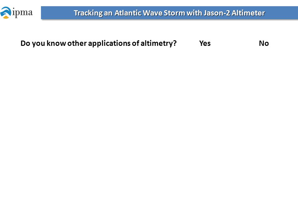 Tracking an Atlantic Wave Storm with Jason-2 Altimeter Do you know other applications of altimetry?Yes No