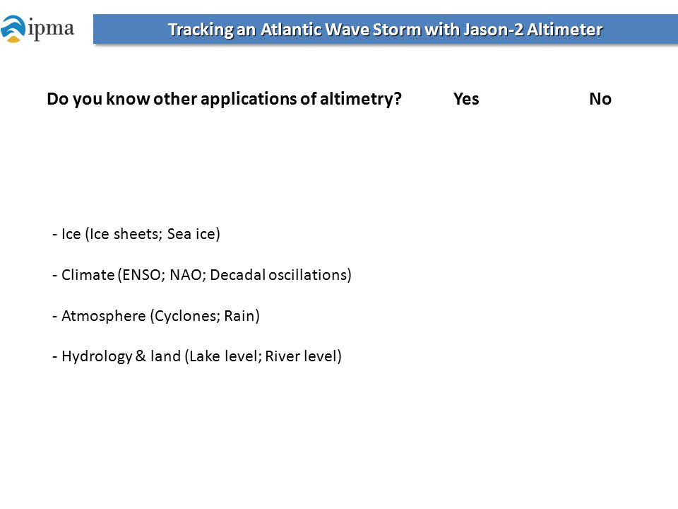 Tracking an Atlantic Wave Storm with Jason-2 Altimeter Do you know other applications of altimetry?Yes No - Ice (Ice sheets; Sea ice) - Climate (ENSO; NAO; Decadal oscillations) - Atmosphere (Cyclones; Rain) - Hydrology & land (Lake level; River level)
