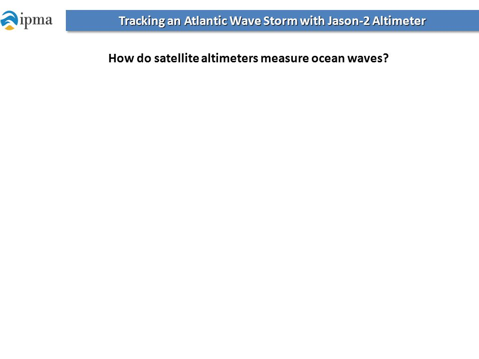 Tracking an Atlantic Wave Storm with Jason-2 Altimeter How do satellite altimeters measure ocean waves?