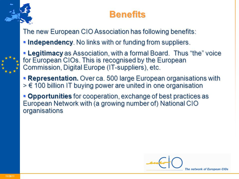 9 11/28/11 Benefits The new European CIO Association has following benefits:  Independency. No links with or funding from suppliers.  Legitimacy as