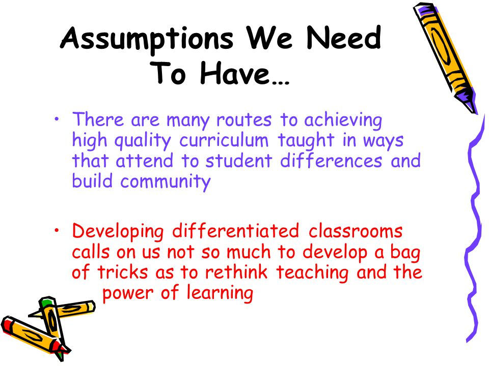 Assumptions We Need To Have… Attending to student differences requires a flexible approach to teaching Successful attention to student differences must be rooted in solid curriculum and instruction