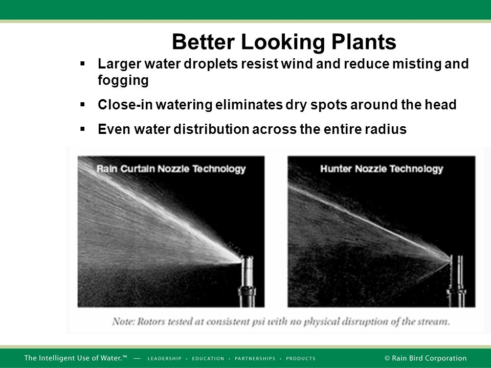 Better Looking Plants  Larger water droplets resist wind and reduce misting and fogging  Close-in watering eliminates dry spots around the head  Even water distribution across the entire radius