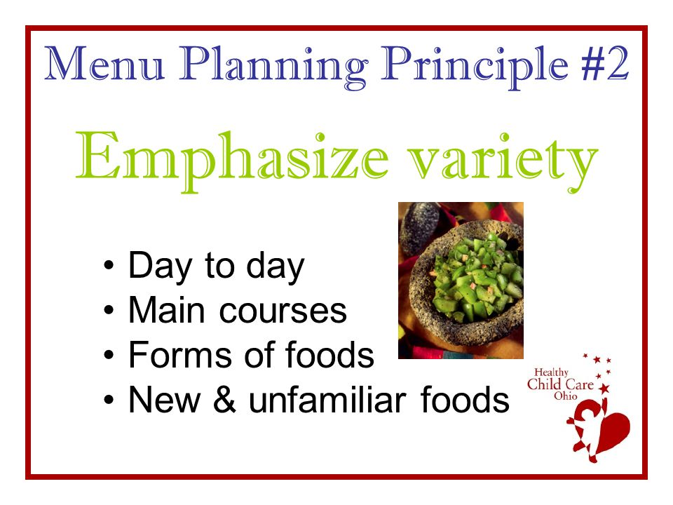Menu Planning Principle #2 Day to day Main courses Forms of foods New & unfamiliar foods Emphasize variety