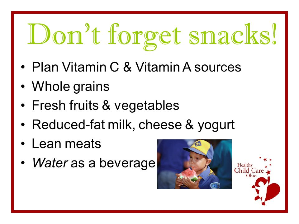 Don't forget snacks! Plan Vitamin C & Vitamin A sources Whole grains Fresh fruits & vegetables Reduced-fat milk, cheese & yogurt Lean meats Water as a