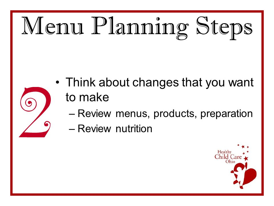 Menu Planning Steps Think about changes that you want to make –Review menus, products, preparation –Review nutrition