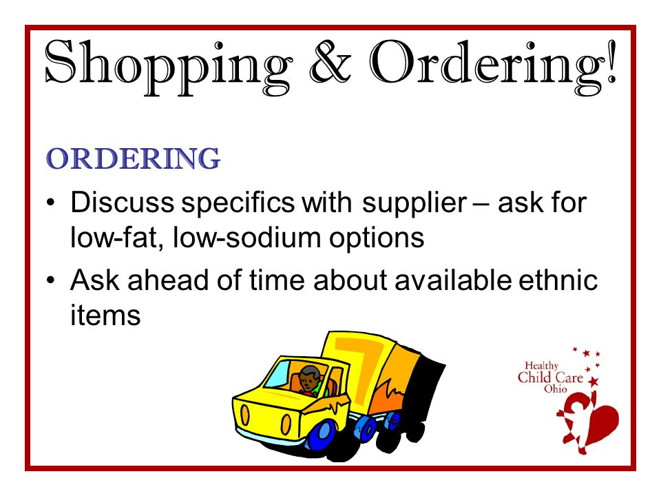 Shopping & Ordering! ORDERING Discuss specifics with supplier – ask for low-fat, low-sodium options Ask ahead of time about available ethnic items