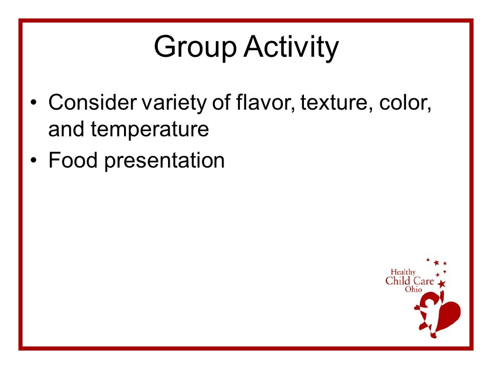 Group Activity Consider variety of flavor, texture, color, and temperature Food presentation