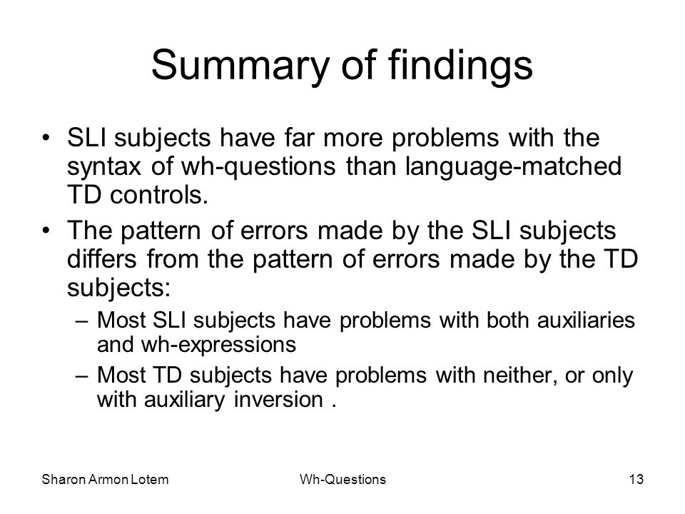 Sharon Armon LotemWh-Questions13 Summary of findings SLI subjects have far more problems with the syntax of wh-questions than language-matched TD controls.