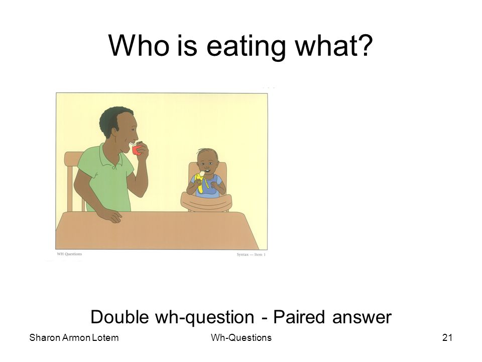 Sharon Armon LotemWh-Questions21 Who is eating what Double wh-question - Paired answer