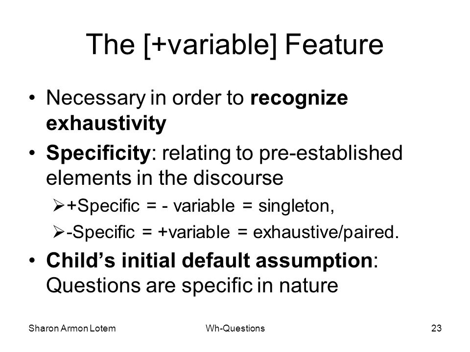 Sharon Armon LotemWh-Questions23 The [+variable] Feature Necessary in order to recognize exhaustivity Specificity: relating to pre-established elements in the discourse  +Specific = - variable = singleton,  -Specific = +variable = exhaustive/paired.