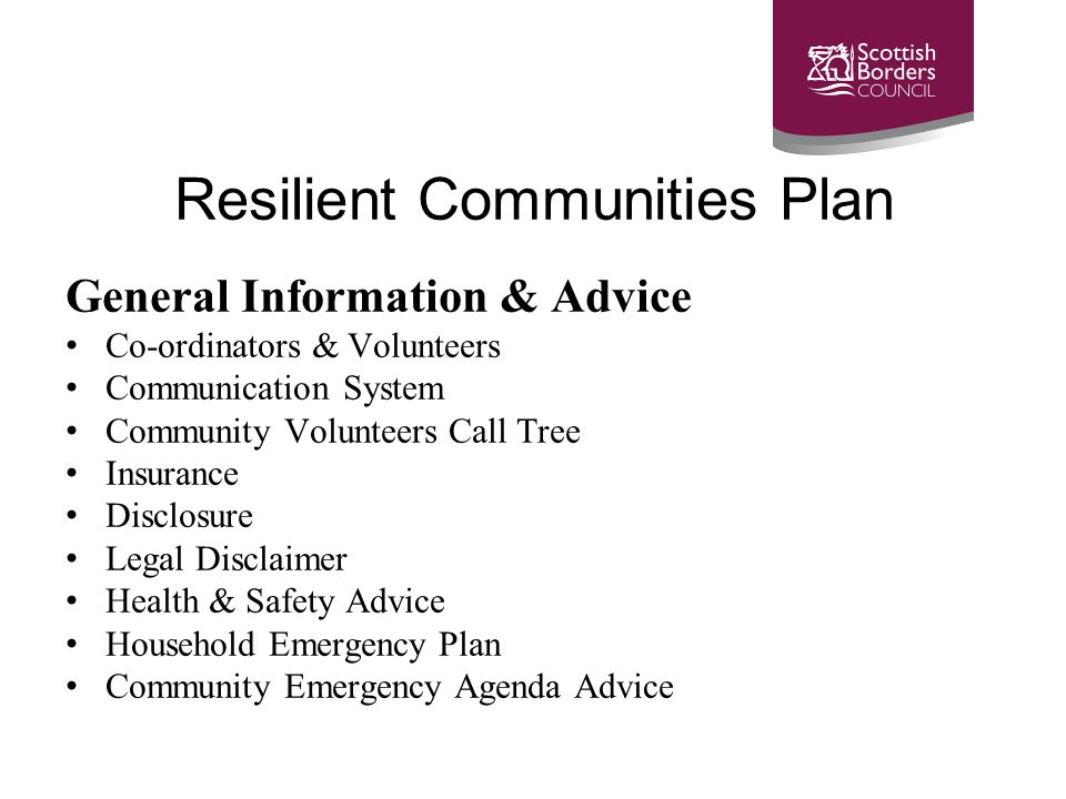 Resilient Communities Plan General Information & Advice Co-ordinators & Volunteers Communication System Community Volunteers Call Tree Insurance Disclosure Legal Disclaimer Health & Safety Advice Household Emergency Plan Community Emergency Agenda Advice
