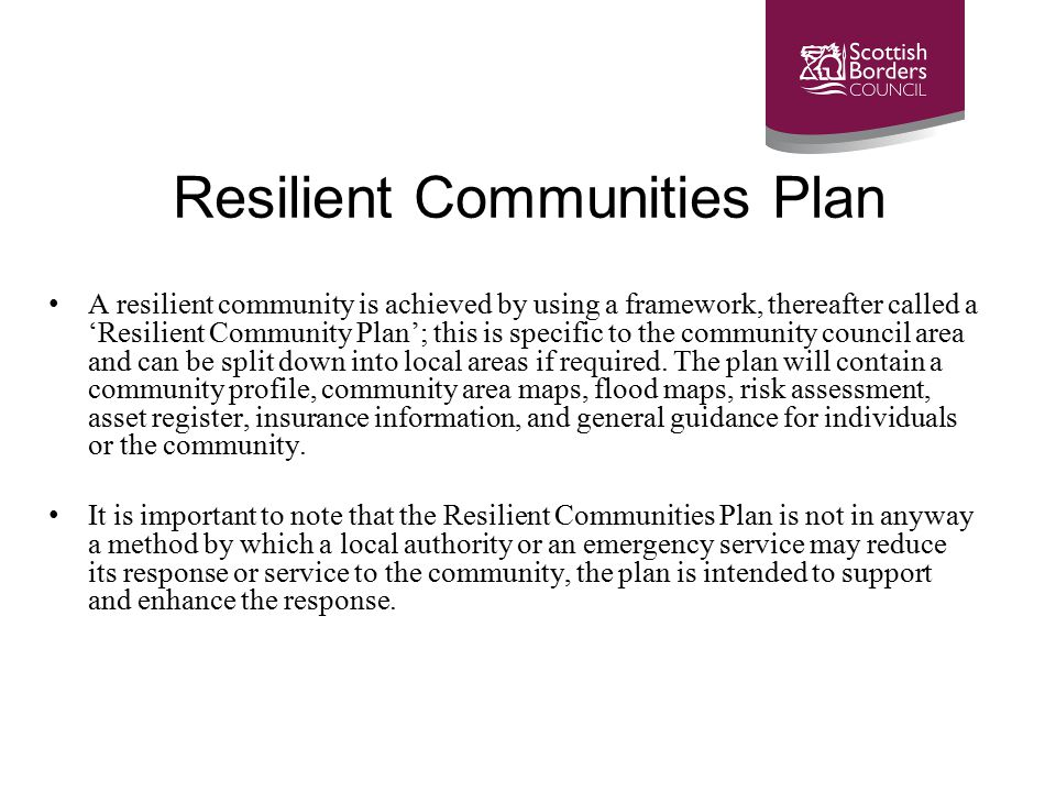 Resilient Communities Plan A resilient community is achieved by using a framework, thereafter called a 'Resilient Community Plan'; this is specific to the community council area and can be split down into local areas if required.
