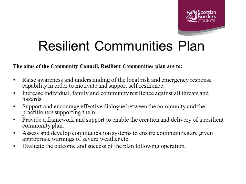 Resilient Communities Plan The aims of the Community Council, Resilient Communities plan are to: Raise awareness and understanding of the local risk and emergency response capability in order to motivate and support self resilience.