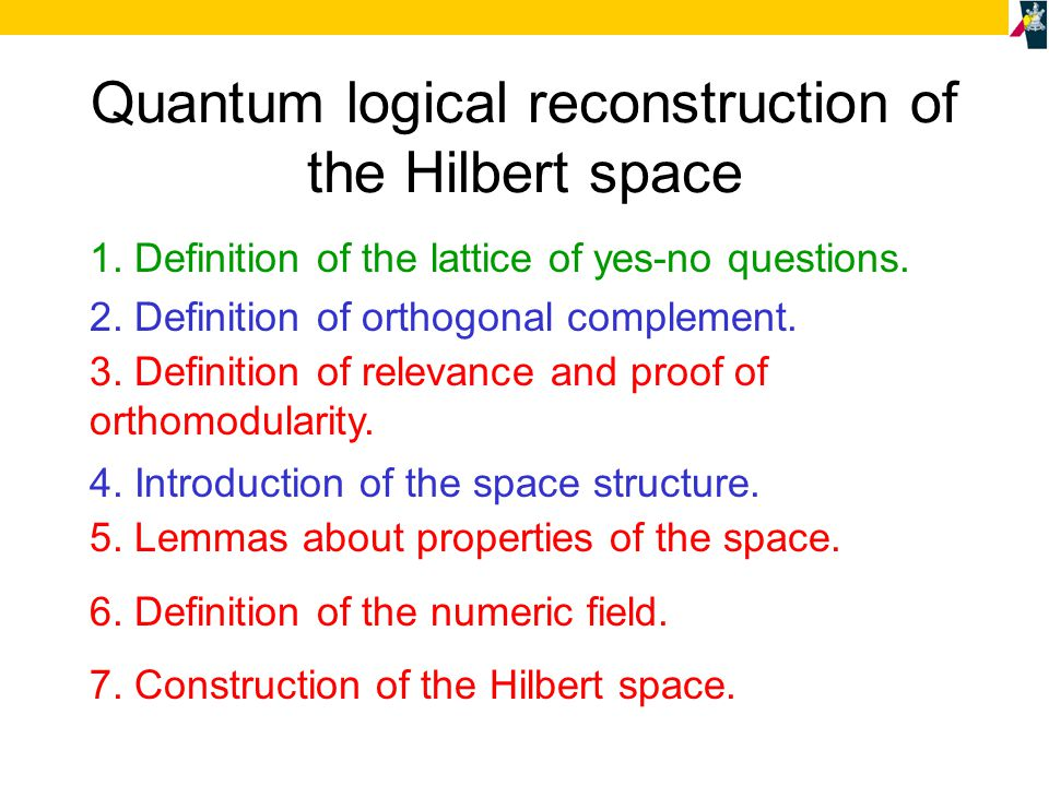 Quantum logical reconstruction of the Hilbert space 1. Definition of the lattice of yes-no questions. 2. Definition of orthogonal complement. 3. Defin